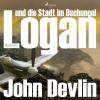 John Devlin: Logan und die Stadt im Dschungel (Ungekürzt)