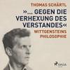 """Thomas Schärtl: """"... gegen die Verhexung des Verstandes"""" - Wittgensteins Philosophie (Ungekürzt)"""